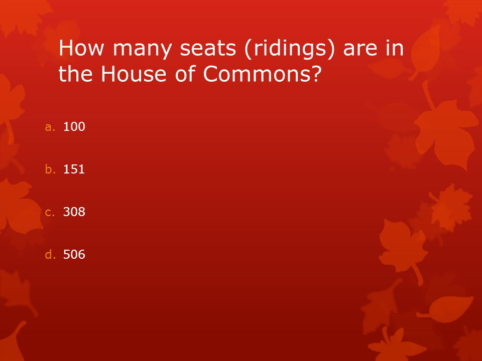 How many seats (ridings) are in the House of Commons? a.100 b.151 c.308 d.506