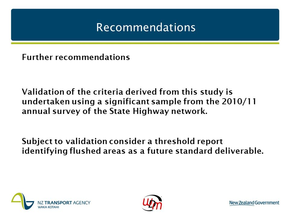 Recommendations Further recommendations Validation of the criteria derived from this study is undertaken using a significant sample from the 2010/11 annual survey of the State Highway network.