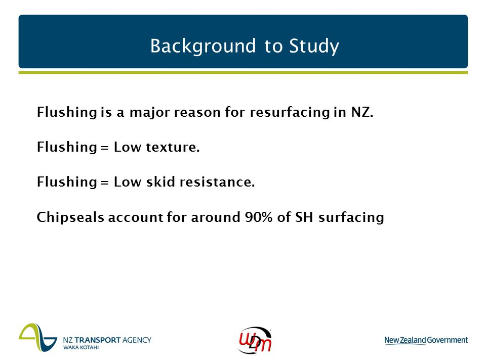 Background to Study Flushing is a major reason for resurfacing in NZ. Flushing = Low texture. Flushing = Low skid resistance. Chipseals account for ar