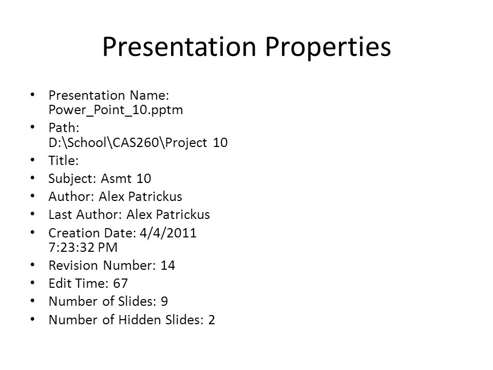 Presentation Properties Presentation Name: Power_Point_10.pptm Path: D:\School\CAS260\Project 10 Title: Subject: Asmt 10 Author: Alex Patrickus Last Author: Alex Patrickus Creation Date: 4/4/2011 7:23:32 PM Revision Number: 14 Edit Time: 67 Number of Slides: 9 Number of Hidden Slides: 2