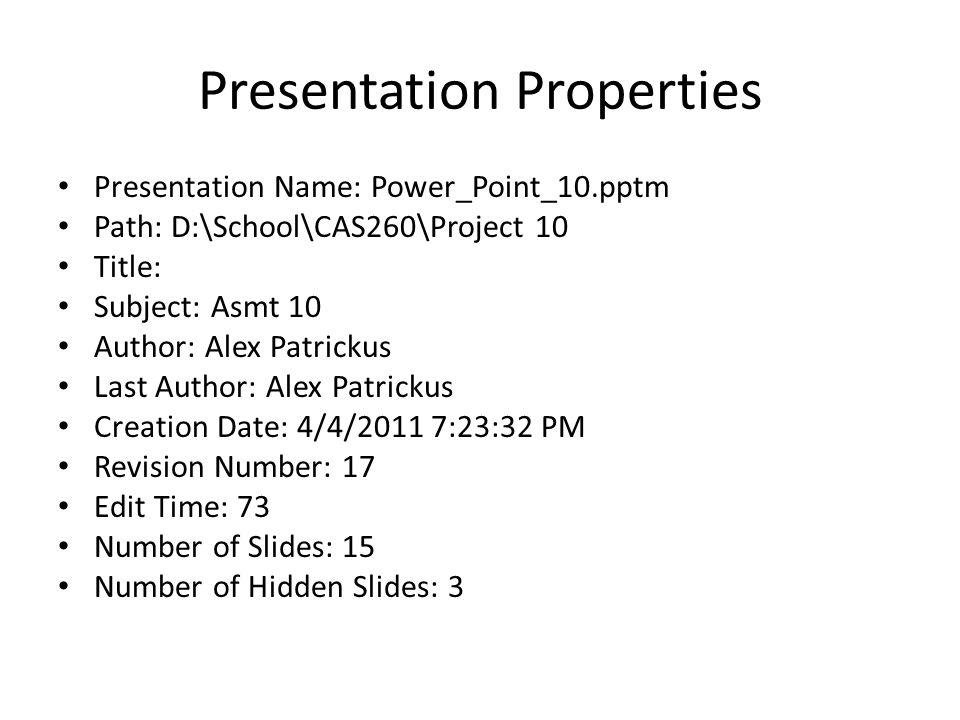 Presentation Properties Presentation Name: Power_Point_10.pptm Path: D:\School\CAS260\Project 10 Title: Subject: Asmt 10 Author: Alex Patrickus Last Author: Alex Patrickus Creation Date: 4/4/2011 7:23:32 PM Revision Number: 17 Edit Time: 73 Number of Slides: 15 Number of Hidden Slides: 3