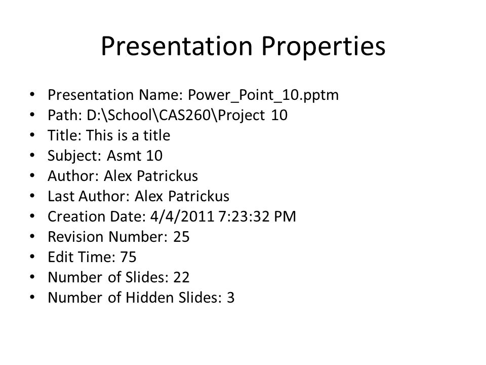 Presentation Properties Presentation Name: Power_Point_10.pptm Path: D:\School\CAS260\Project 10 Title: This is a title Subject: Asmt 10 Author: Alex Patrickus Last Author: Alex Patrickus Creation Date: 4/4/2011 7:23:32 PM Revision Number: 25 Edit Time: 75 Number of Slides: 22 Number of Hidden Slides: 3