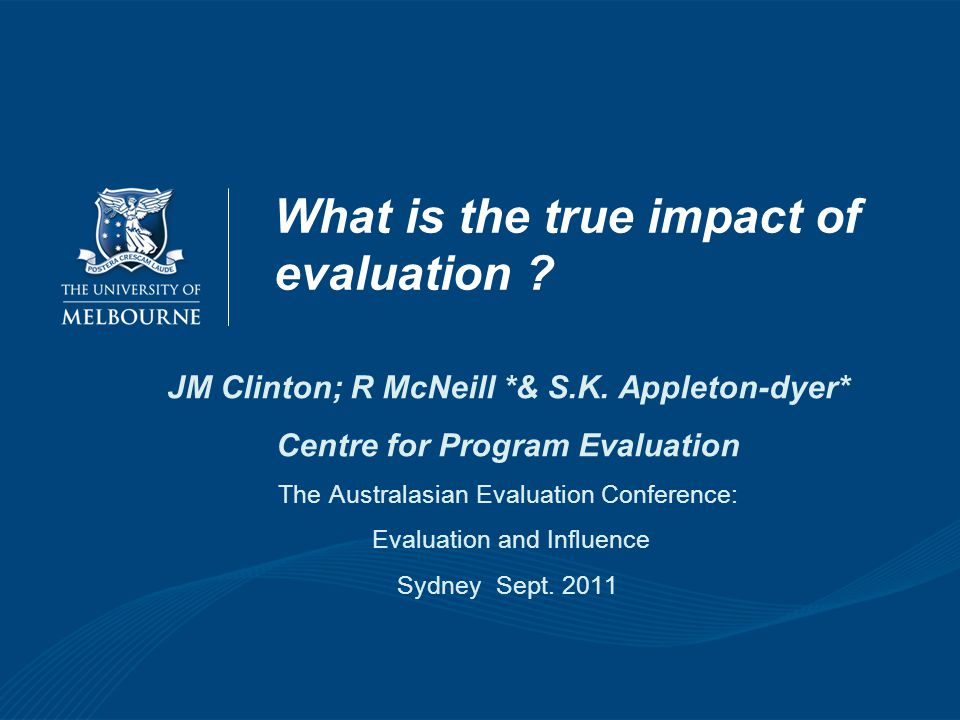 What is the true impact of evaluation ? JM Clinton; R McNeill *& S.K. Appleton-dyer* Centre for Program Evaluation The Australasian Evaluation Confere