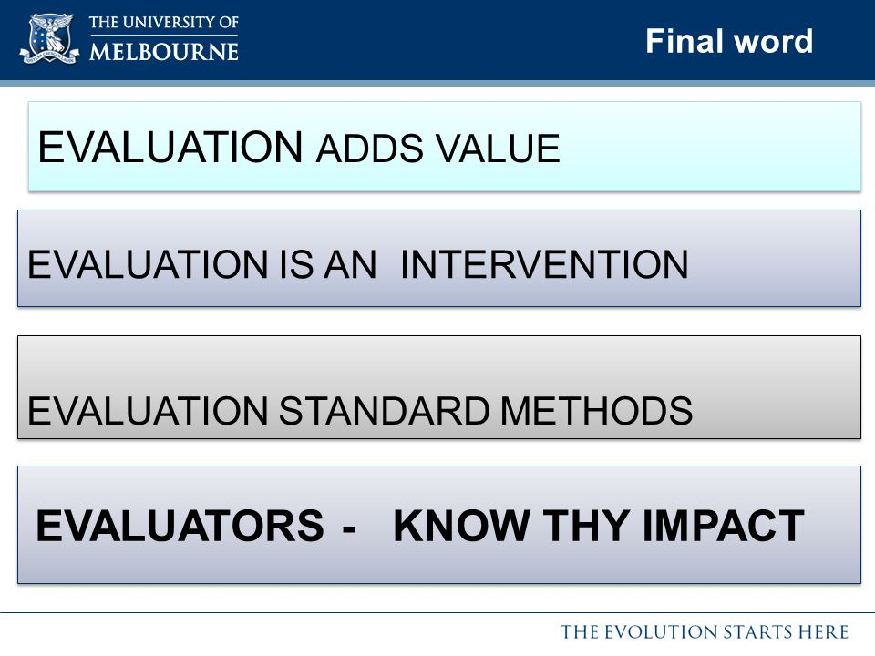 Final word EVALUATION IS AN INTERVENTION EVALUATION STANDARD METHODS EVALUATION STANDARD METHODS EVALUATION ADDS VALUE EVALUATORS - KNOW THY IMPACT