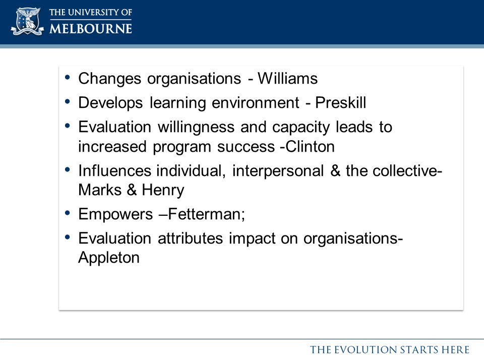 Changes organisations - Williams Develops learning environment - Preskill Evaluation willingness and capacity leads to increased program success -Clinton Influences individual, interpersonal & the collective- Marks & Henry Empowers –Fetterman; Evaluation attributes impact on organisations- Appleton Changes organisations - Williams Develops learning environment - Preskill Evaluation willingness and capacity leads to increased program success -Clinton Influences individual, interpersonal & the collective- Marks & Henry Empowers –Fetterman; Evaluation attributes impact on organisations- Appleton