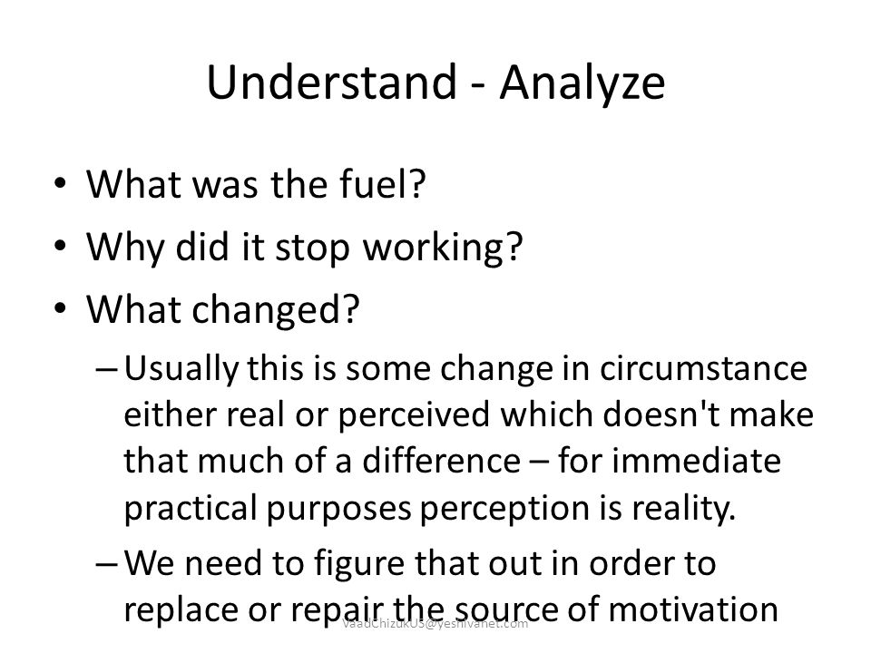 Understand - Analyze What was the fuel? Why did it stop working? What changed? – Usually this is some change in circumstance either real or perceived