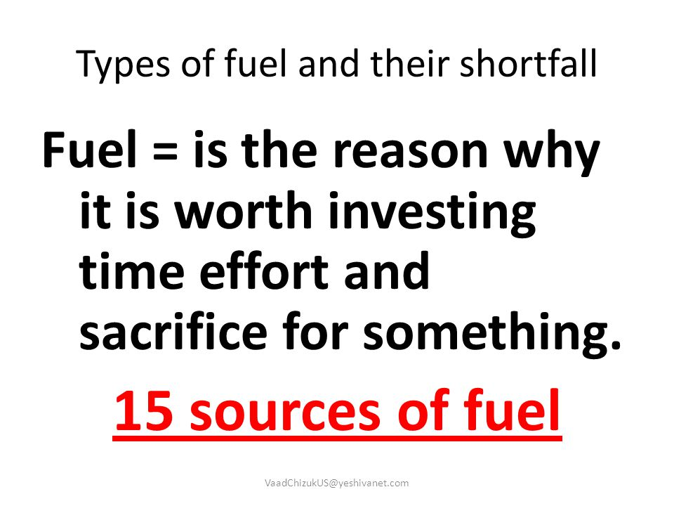 Types of fuel and their shortfall Fuel = is the reason why it is worth investing time effort and sacrifice for something. 15 sources of fuel VaadChizu