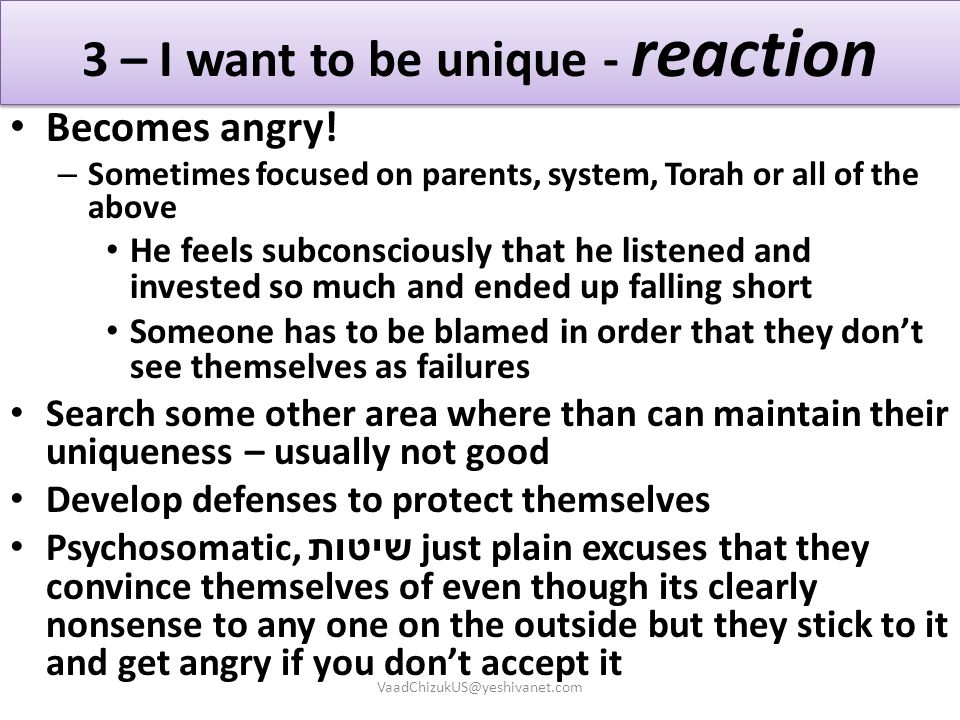 3 – I want to be unique - reaction Becomes angry! – Sometimes focused on parents, system, Torah or all of the above He feels subconsciously that he li