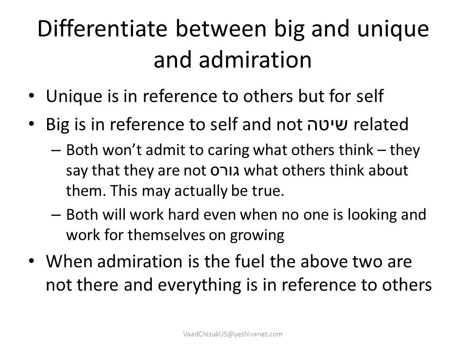 Differentiate between big and unique and admiration Unique is in reference to others but for self Big is in reference to self and not שיטה related – B