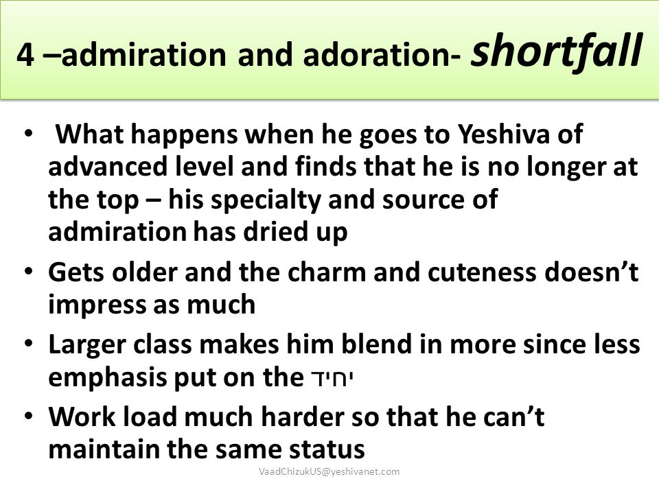 4 –admiration and adoration- shortfall What happens when he goes to Yeshiva of advanced level and finds that he is no longer at the top – his specialt