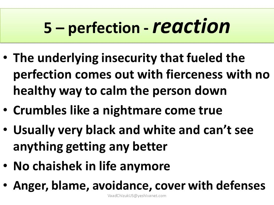 5 – perfection - reaction The underlying insecurity that fueled the perfection comes out with fierceness with no healthy way to calm the person down C