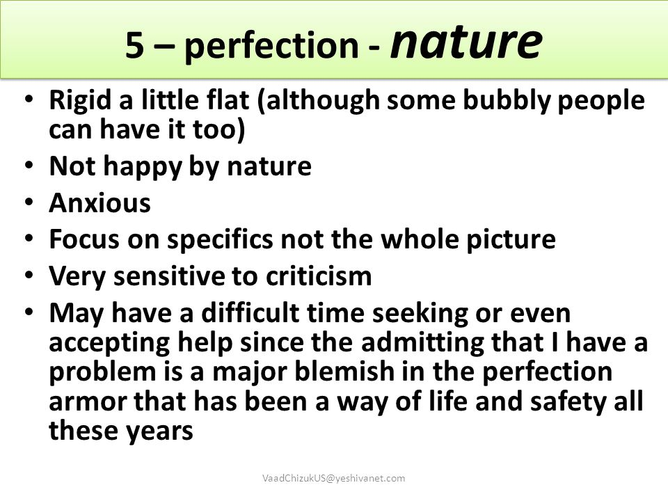 5 – perfection - nature Rigid a little flat (although some bubbly people can have it too) Not happy by nature Anxious Focus on specifics not the whole