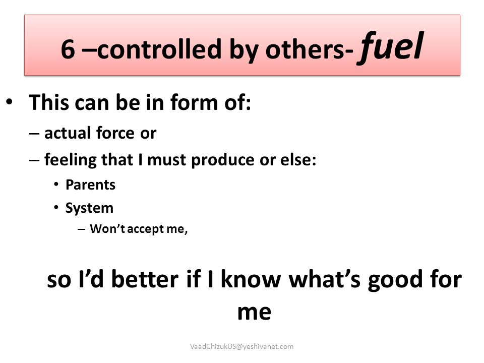 6 –controlled by others- fuel This can be in form of: – actual force or – feeling that I must produce or else: Parents System – Won't accept me, so I'