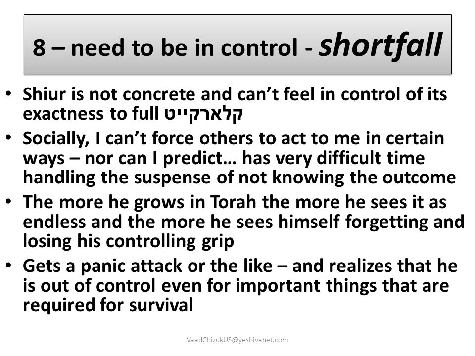 8 – need to be in control - shortfall Shiur is not concrete and can't feel in control of its exactness to full קלארקייט Socially, I can't force others