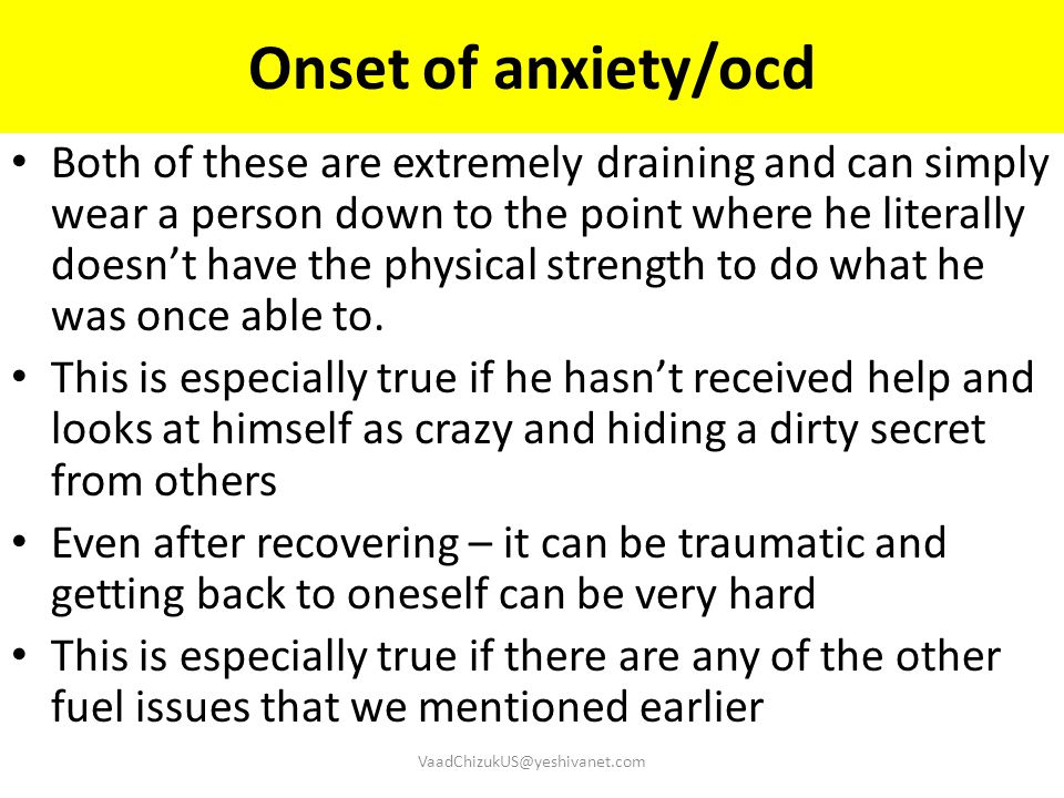 Onset of anxiety/ocd Both of these are extremely draining and can simply wear a person down to the point where he literally doesn't have the physical