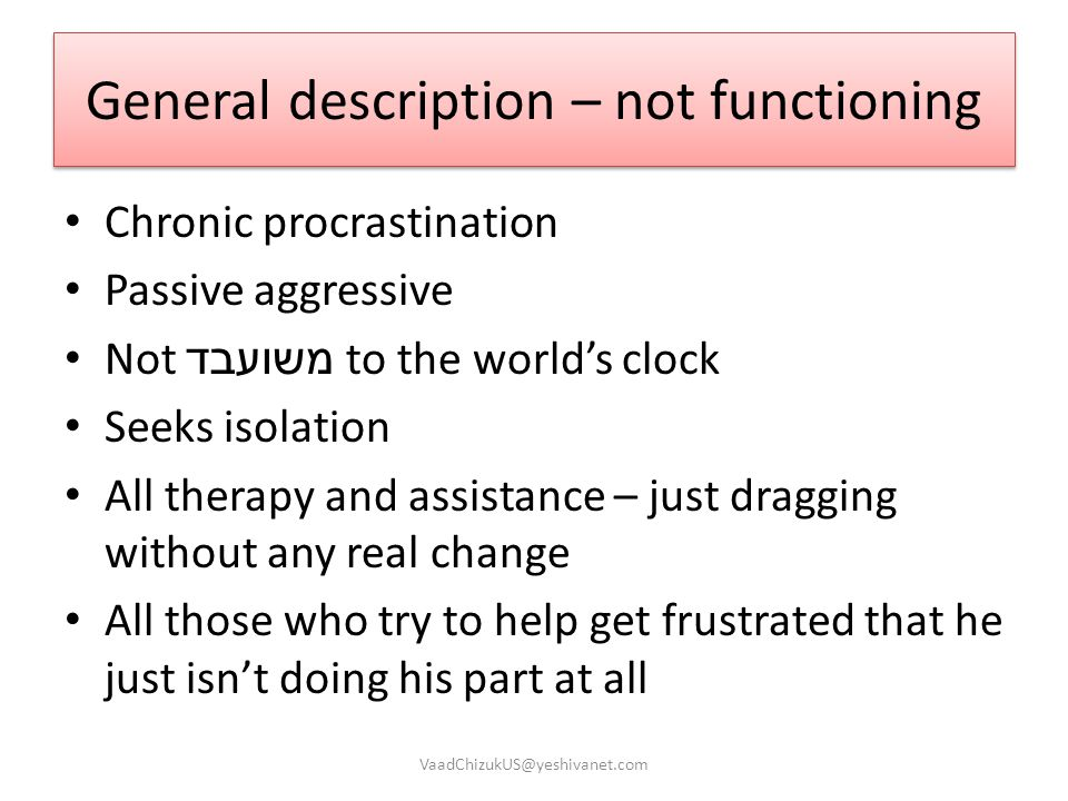 General description – not functioning Chronic procrastination Passive aggressive Not משועבד to the world's clock Seeks isolation All therapy and assis
