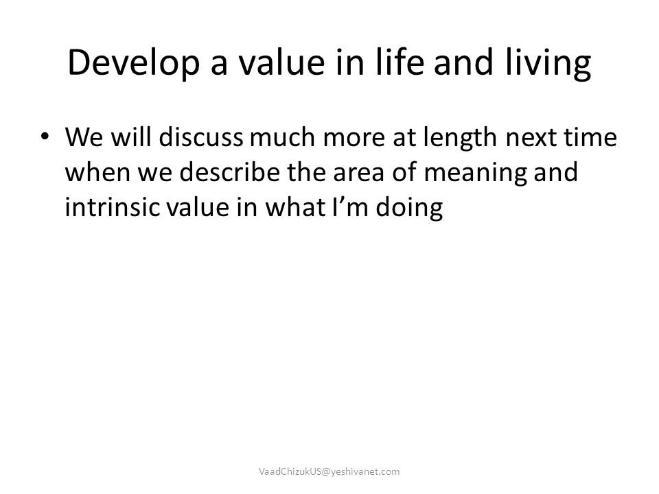 Develop a value in life and living We will discuss much more at length next time when we describe the area of meaning and intrinsic value in what I'm