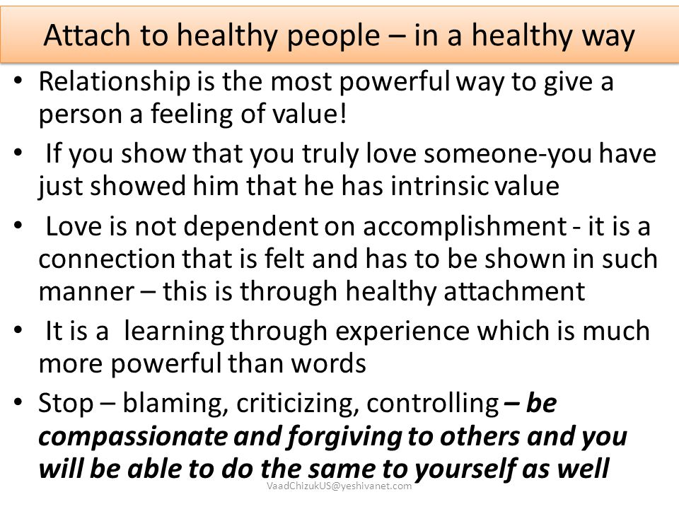Attach to healthy people – in a healthy way Relationship is the most powerful way to give a person a feeling of value! If you show that you truly love