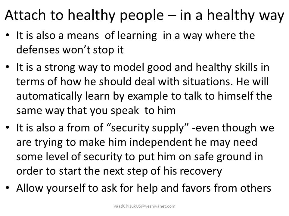 Attach to healthy people – in a healthy way It is also a means of learning in a way where the defenses won't stop it It is a strong way to model good