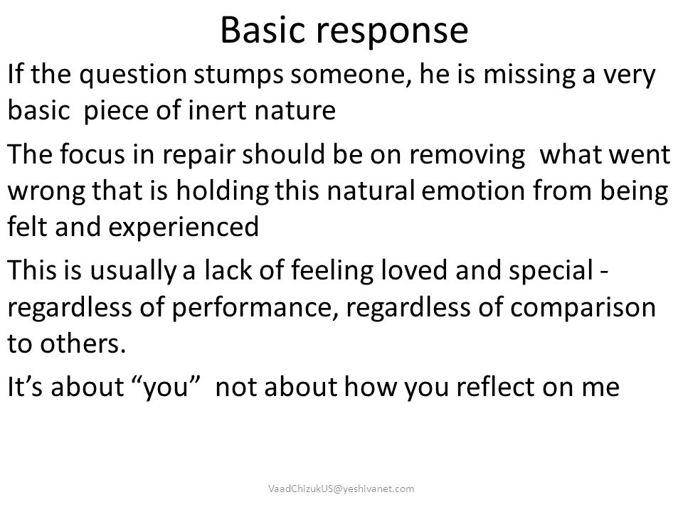 Basic response If the question stumps someone, he is missing a very basic piece of inert nature The focus in repair should be on removing what went wr