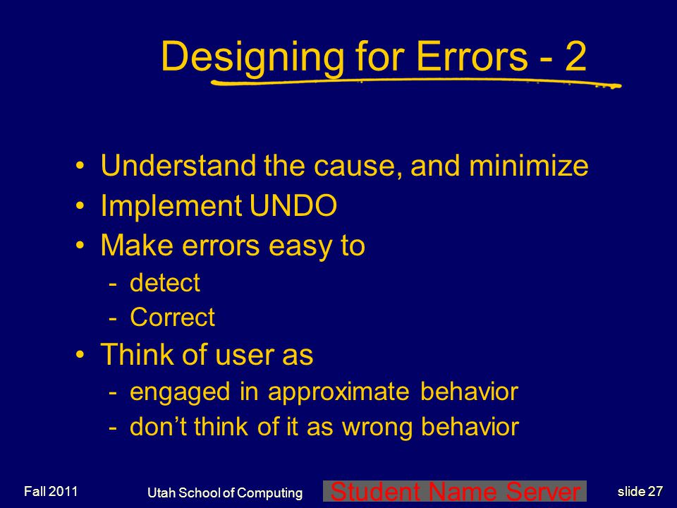Student Name Server Utah School of Computing slide 26 Designing for Errors - 1 Design for errors Making mistakes is normal Implement fault tolerant designs -redundancy Fall 2011