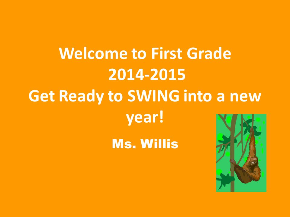 Welcome to First Grade 2014-2015 Get Ready to SWING into a new year! Ms. Willis