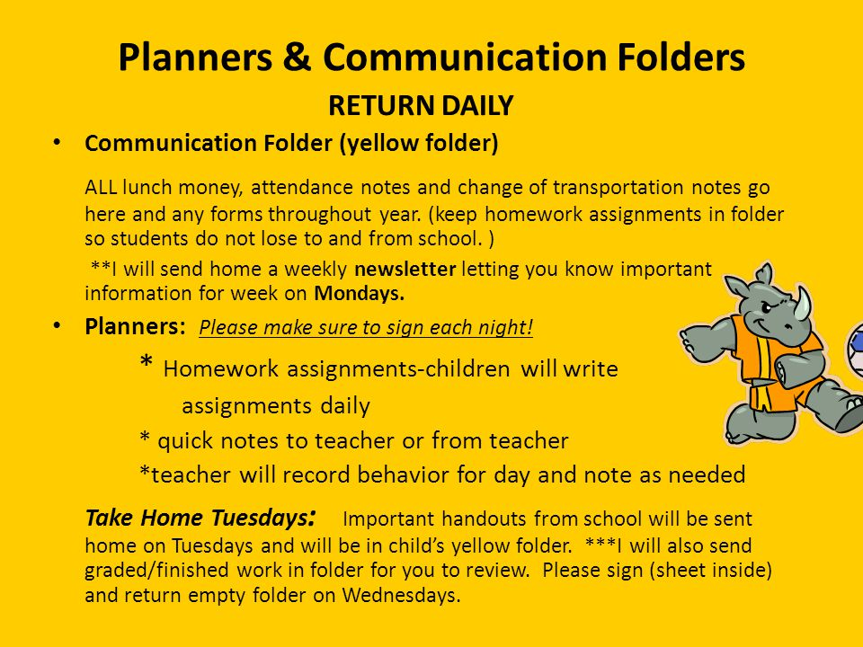 Planners & Communication Folders RETURN DAILY Communication Folder (yellow folder) ALL lunch money, attendance notes and change of transportation notes go here and any forms throughout year.