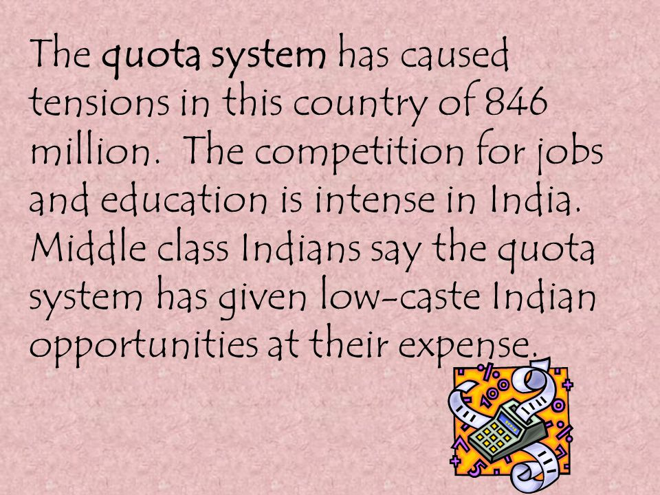 The Reservation System: Entitles a percentage of government jobs, elected offices, and positions in college to go to the lower caste people.