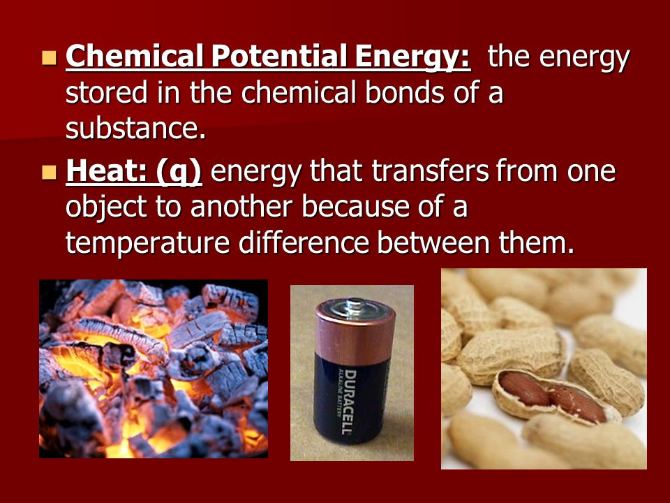 Chemical Potential Energy: the energy stored in the chemical bonds of a substance. Chemical Potential Energy: the energy stored in the chemical bonds