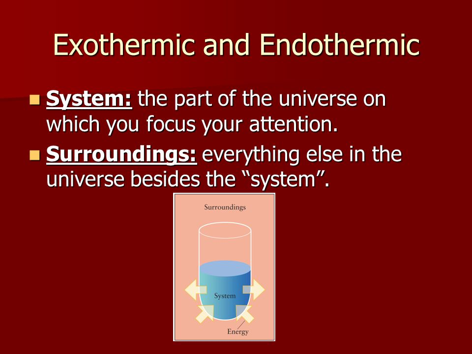 Exothermic and Endothermic System: the part of the universe on which you focus your attention. System: the part of the universe on which you focus you
