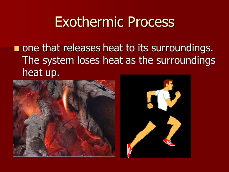 Exothermic Process one that releases heat to its surroundings. The system loses heat as the surroundings heat up. one that releases heat to its surrou