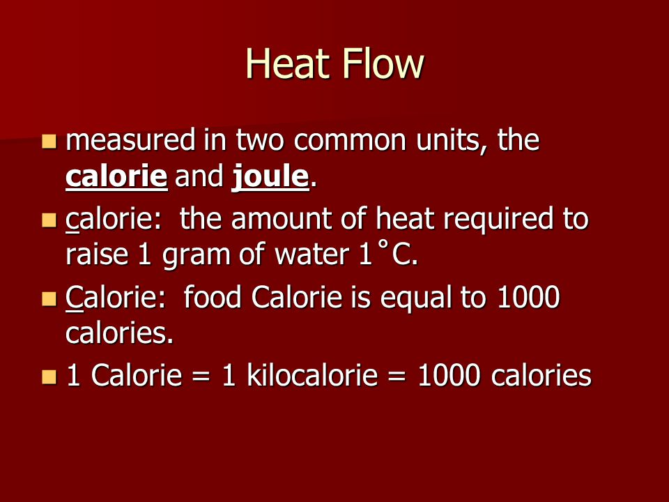 Heat Flow measured in two common units, the calorie and joule. measured in two common units, the calorie and joule. calorie: the amount of heat requir