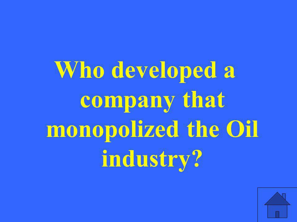 Who developed a company that monopolized the Oil industry?