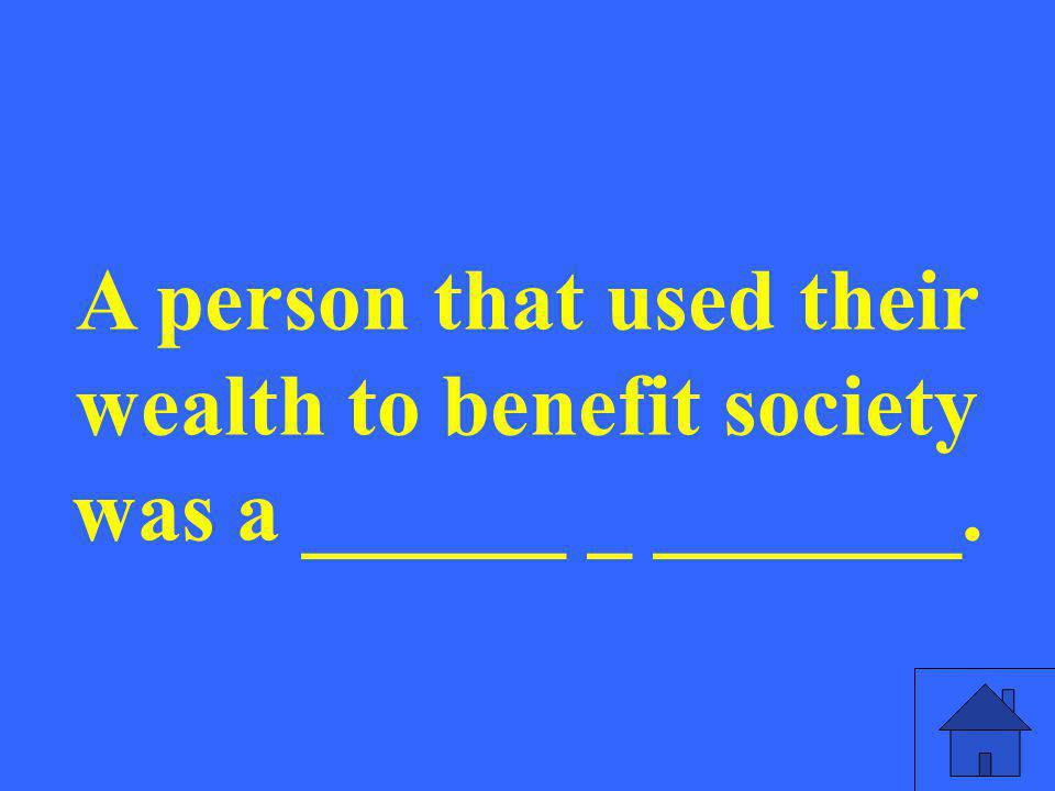 A person that used their wealth to benefit society was a ______ _ _______.