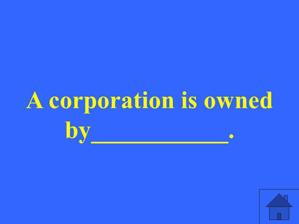 A corporation is owned by___________.