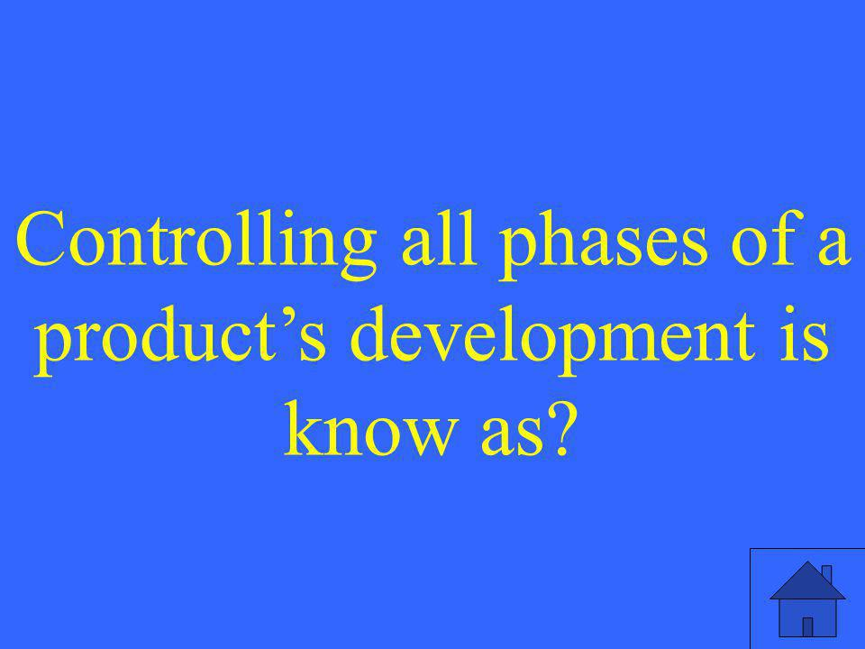 Controlling all phases of a product's development is know as?