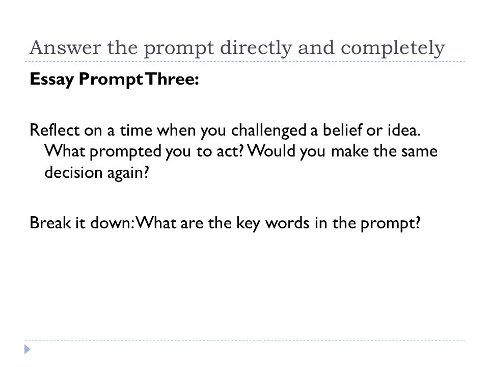 Answer the prompt directly and completely Essay Prompt Three: Reflect on a time when you challenged a belief or idea. What prompted you to act? Would
