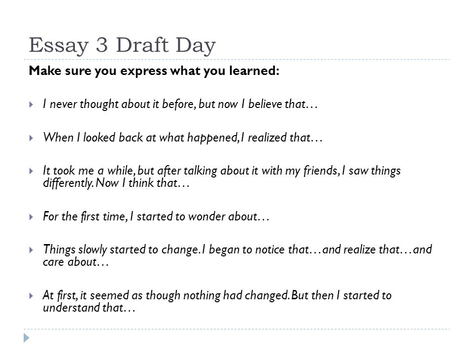 Essay 3 Draft Day Make sure you express what you learned:  I never thought about it before, but now I believe that…  When I looked back at what happ