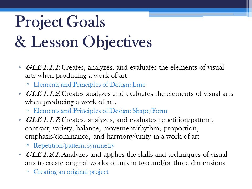 Project Goals & Lesson Objectives GLE 1.1.1: Creates, analyzes, and evaluates the elements of visual arts when producing a work of art. ▫ Elements and