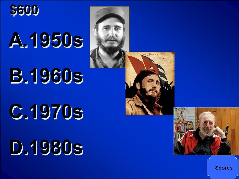 $600 In which decade did Fidel Castro come to power in Cuba