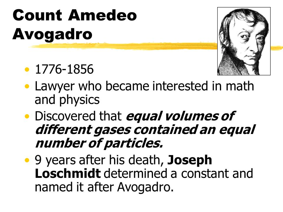 Count Amedeo Avogadro 1776-1856 Lawyer who became interested in math and physics Discovered that equal volumes of different gases contained an equal number of particles.
