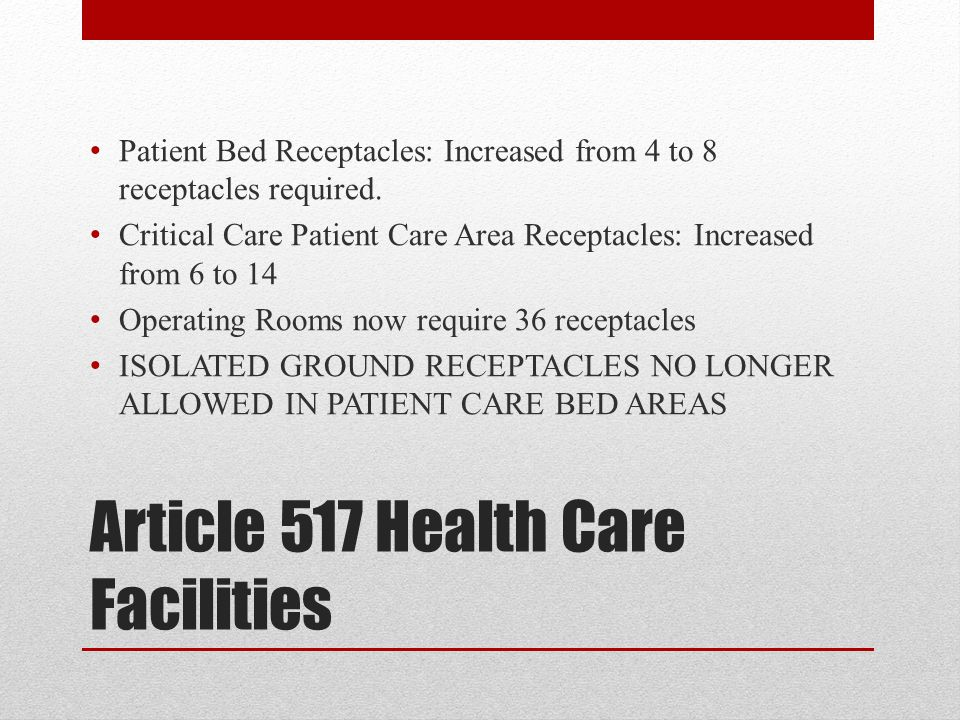 Article 517 Health Care Facilities Patient Bed Receptacles: Increased from 4 to 8 receptacles required. Critical Care Patient Care Area Receptacles: I