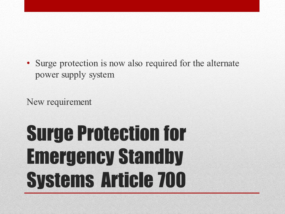 Surge Protection for Emergency Standby Systems Article 700 Surge protection is now also required for the alternate power supply system New requirement