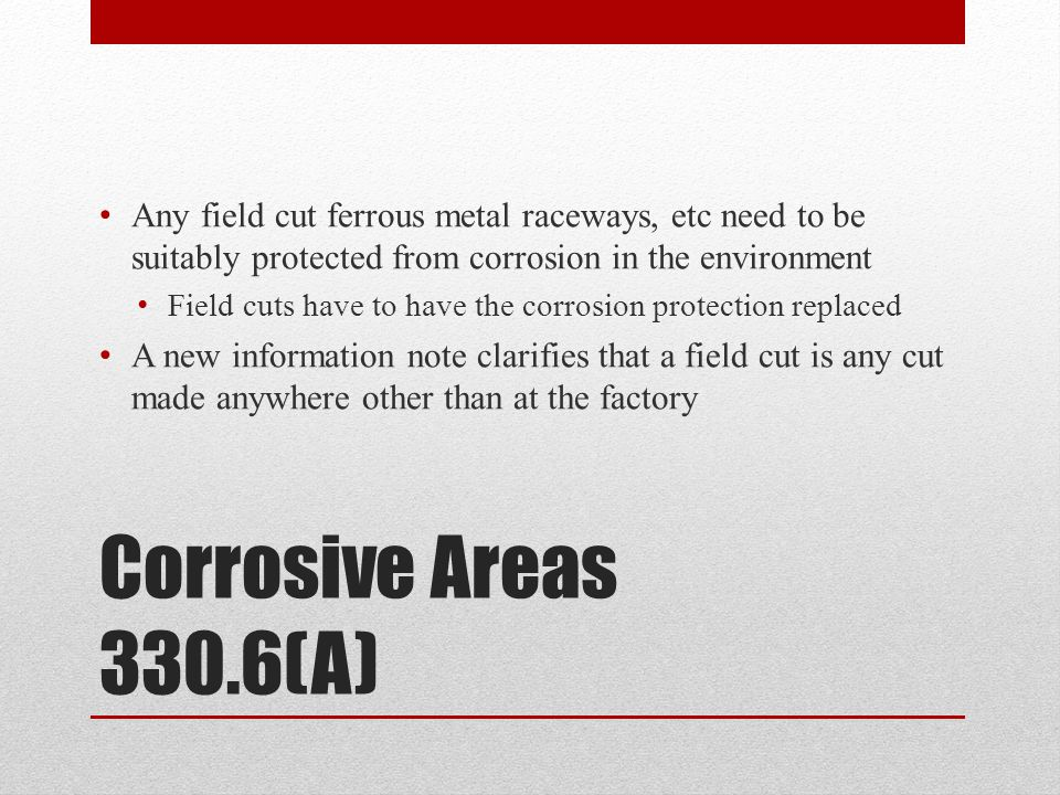 Corrosive Areas 330.6(A) Any field cut ferrous metal raceways, etc need to be suitably protected from corrosion in the environment Field cuts have to