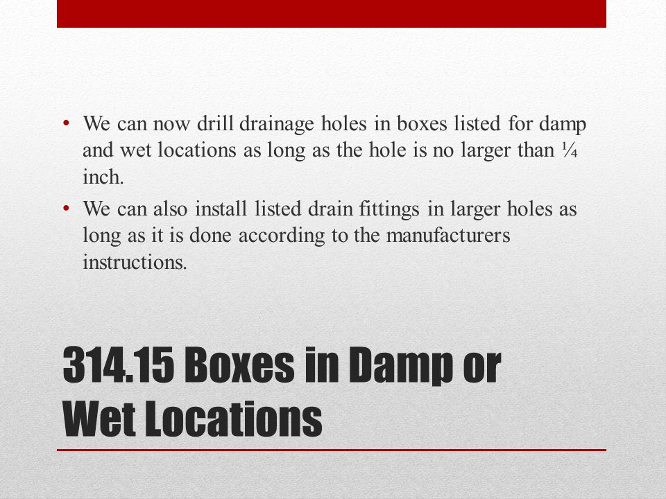 314.15 Boxes in Damp or Wet Locations We can now drill drainage holes in boxes listed for damp and wet locations as long as the hole is no larger than