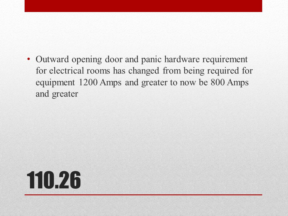 110.26 Outward opening door and panic hardware requirement for electrical rooms has changed from being required for equipment 1200 Amps and greater to