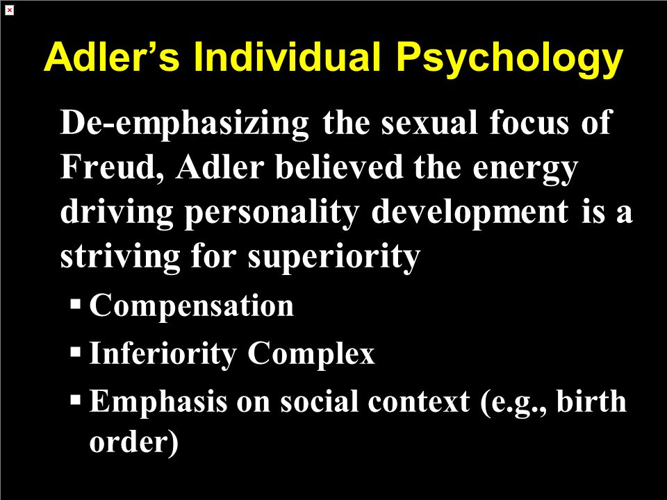 Adler's Individual Psychology De-emphasizing the sexual focus of Freud, Adler believed the energy driving personality development is a striving for superiority  Compensation  Inferiority Complex  Emphasis on social context (e.g., birth order)