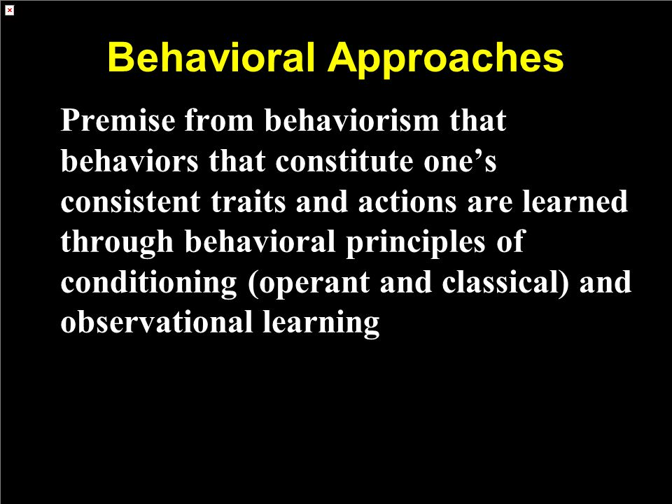 Behavioral Approaches Premise from behaviorism that behaviors that constitute one's consistent traits and actions are learned through behavioral princ