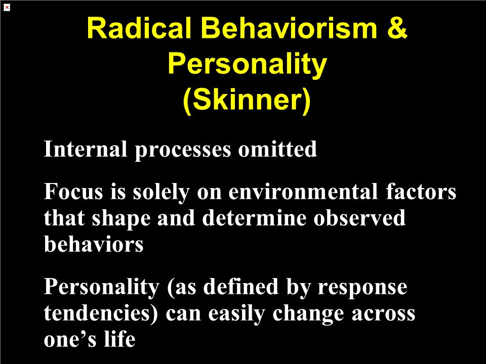 Radical Behaviorism & Personality (Skinner) Internal processes omitted Focus is solely on environmental factors that shape and determine observed behaviors Personality (as defined by response tendencies) can easily change across one's life