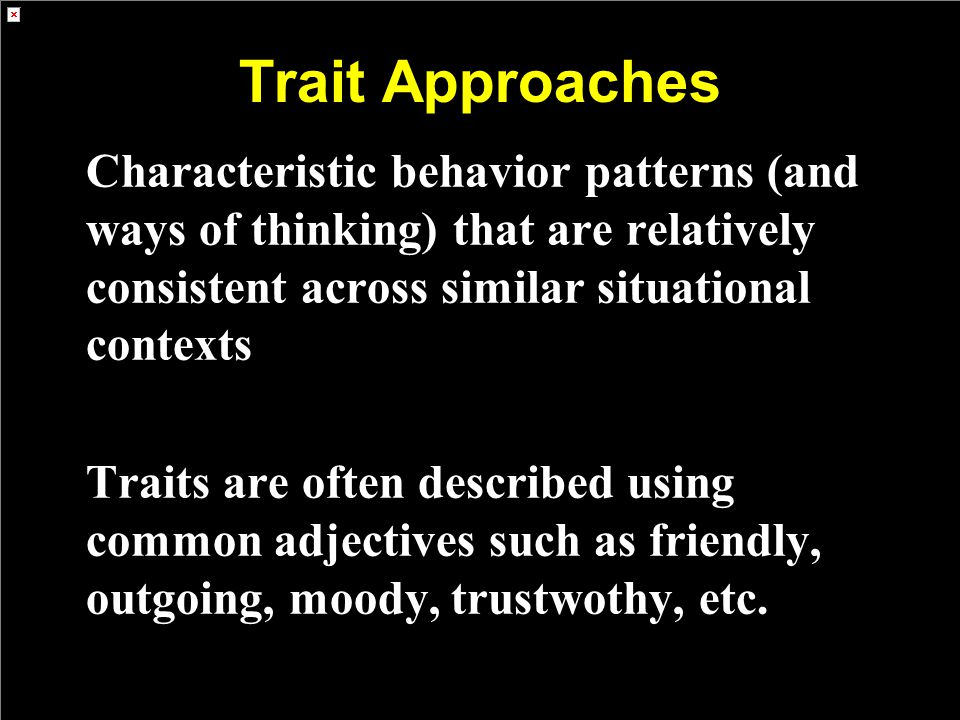 Trait Approaches Characteristic behavior patterns (and ways of thinking) that are relatively consistent across similar situational contexts Traits are